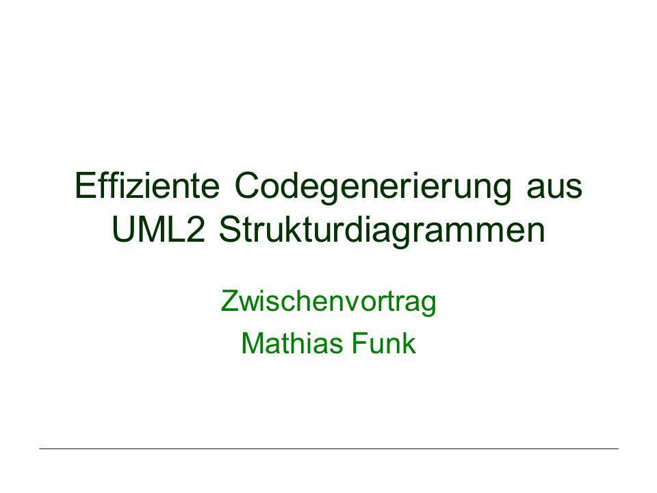 Effiziente Codegenerierung aus UML2 Strukturdiagrammen Zwischenvortrag Mathias Funk