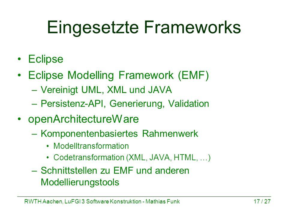 RWTH Aachen, LuFGI 3 Software Konstruktion - Mathias Funk17 / 27 Eingesetzte Frameworks Eclipse Eclipse Modelling Framework (EMF) –Vereinigt UML, XML