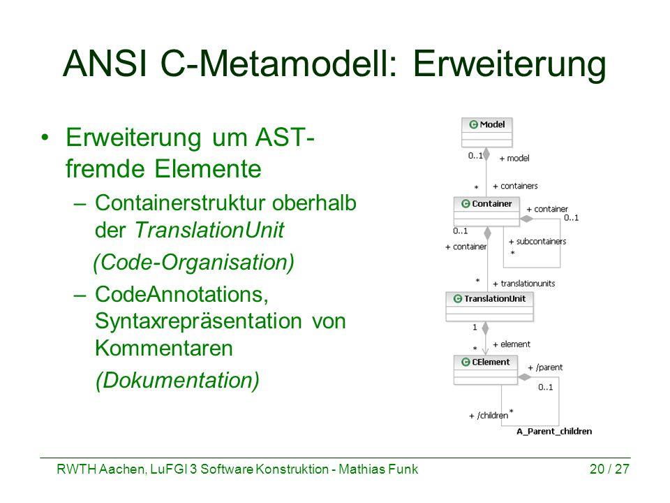 RWTH Aachen, LuFGI 3 Software Konstruktion - Mathias Funk20 / 27 ANSI C-Metamodell: Erweiterung Erweiterung um AST- fremde Elemente –Containerstruktur