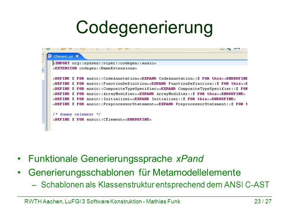 RWTH Aachen, LuFGI 3 Software Konstruktion - Mathias Funk23 / 27 Codegenerierung Funktionale Generierungssprache xPand Generierungsschablonen für Meta