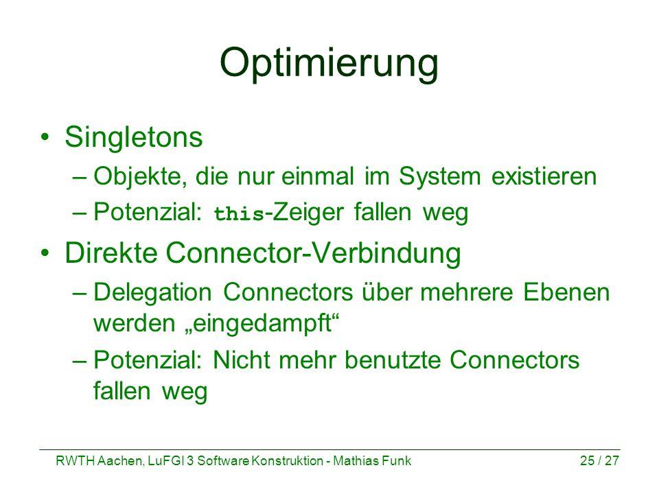 RWTH Aachen, LuFGI 3 Software Konstruktion - Mathias Funk25 / 27 Optimierung Singletons –Objekte, die nur einmal im System existieren –Potenzial: this