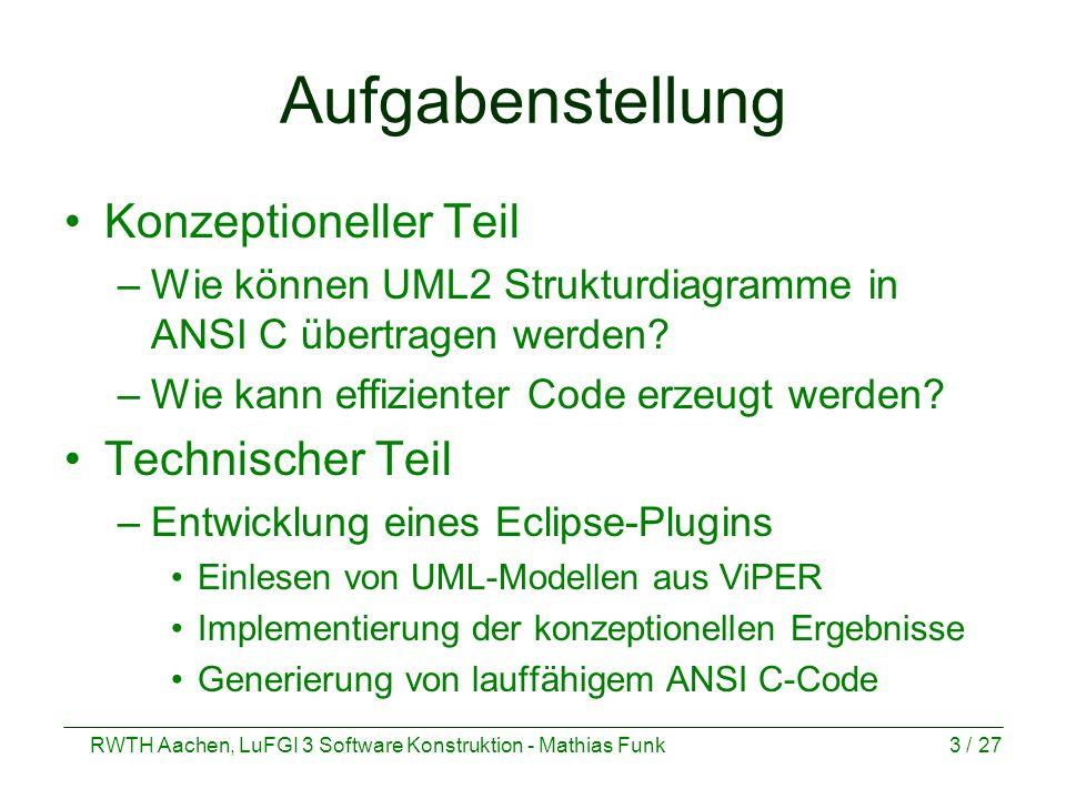 RWTH Aachen, LuFGI 3 Software Konstruktion - Mathias Funk3 / 27 Aufgabenstellung Konzeptioneller Teil –Wie können UML2 Strukturdiagramme in ANSI C übe