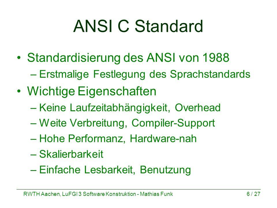 RWTH Aachen, LuFGI 3 Software Konstruktion - Mathias Funk6 / 27 ANSI C Standard Standardisierung des ANSI von 1988 –Erstmalige Festlegung des Sprachst