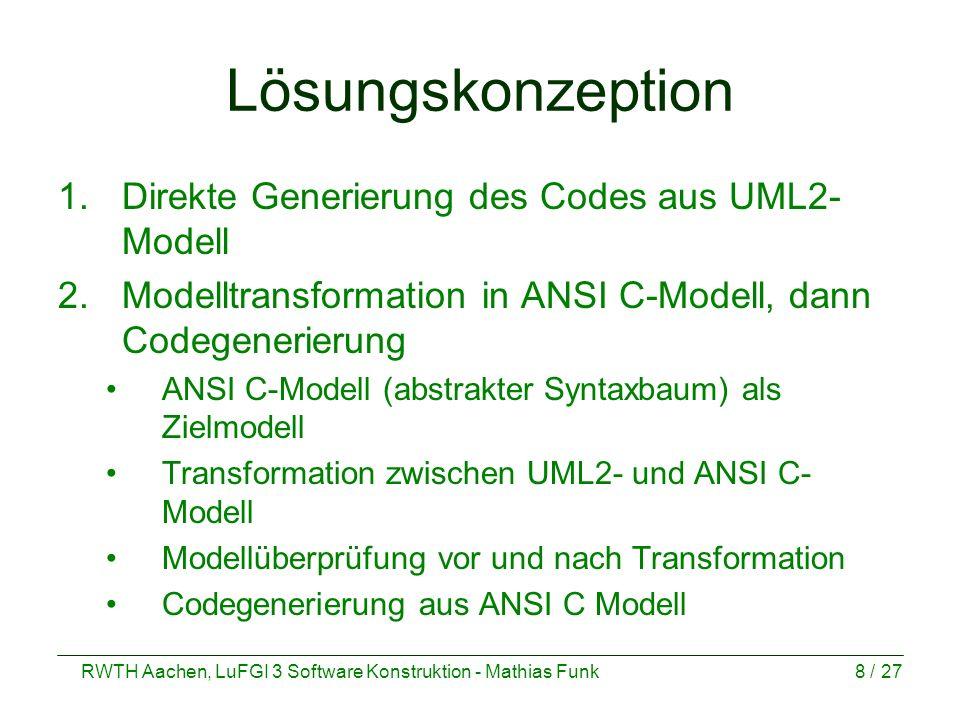 RWTH Aachen, LuFGI 3 Software Konstruktion - Mathias Funk8 / 27 Lösungskonzeption 1.Direkte Generierung des Codes aus UML2- Modell 2.Modelltransformat