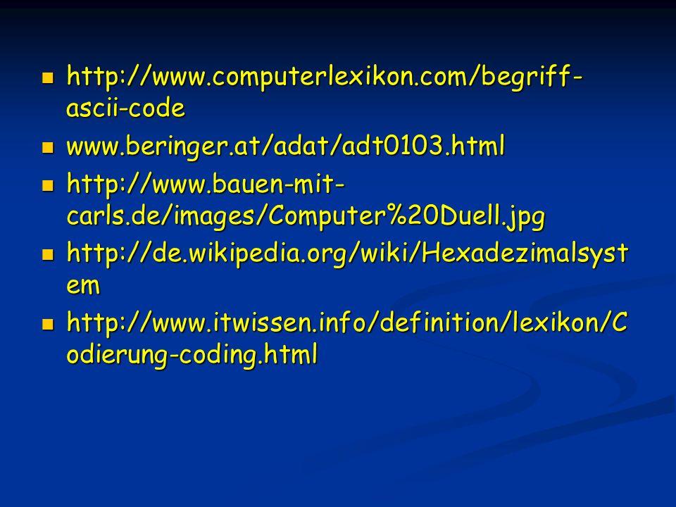 http://www.computerlexikon.com/begriff- ascii-code http://www.computerlexikon.com/begriff- ascii-code www.beringer.at/adat/adt0103.html www.beringer.at/adat/adt0103.html http://www.bauen-mit- carls.de/images/Computer%20Duell.jpg http://www.bauen-mit- carls.de/images/Computer%20Duell.jpg http://de.wikipedia.org/wiki/Hexadezimalsyst em http://de.wikipedia.org/wiki/Hexadezimalsyst em http://www.itwissen.info/definition/lexikon/C odierung-coding.html http://www.itwissen.info/definition/lexikon/C odierung-coding.html