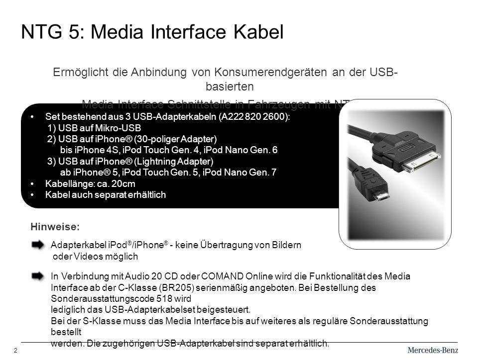 2 NTG 5: Media Interface Kabel Set bestehend aus 3 USB-Adapterkabeln (A222 820 2600): 1) USB auf Mikro-USB 2) USB auf iPhone® (30-poliger Adapter) bis