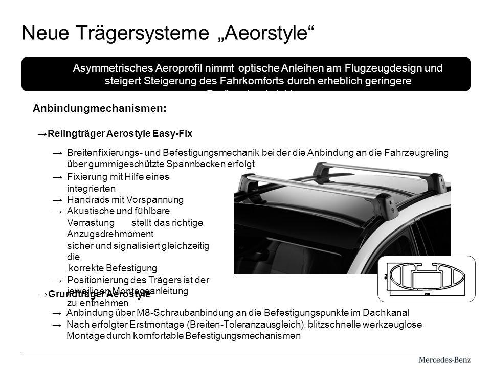 Anbindungmechanismen: Neue Trägersysteme Aeorstyle Asymmetrisches Aeroprofil nimmt optische Anleihen am Flugzeugdesign und steigert Steigerung des Fahrkomforts durch erheblich geringere Geräuschentwicklung Relingträger Aerostyle Easy-Fix Breitenfixierungs- und Befestigungsmechanik bei der die Anbindung an die Fahrzeugreling über gummigeschützte Spannbacken erfolgt Fixierung mit Hilfe eines integrierten Handrads mit Vorspannung Akustische und fühlbare Verrastung stellt das richtige Anzugsdrehmoment sicher und signalisiert gleichzeitig die korrekte Befestigung Positionierung des Trägers ist der jeweiligen Montageanleitung zu entnehmen Grundträger Aerostyle Anbindung über M8-Schraubanbindung an die Befestigungspunkte im Dachkanal Nach erfolgter Erstmontage (Breiten-Toleranzausgleich), blitzschnelle werkzeuglose Montage durch komfortable Befestigungsmechanismen