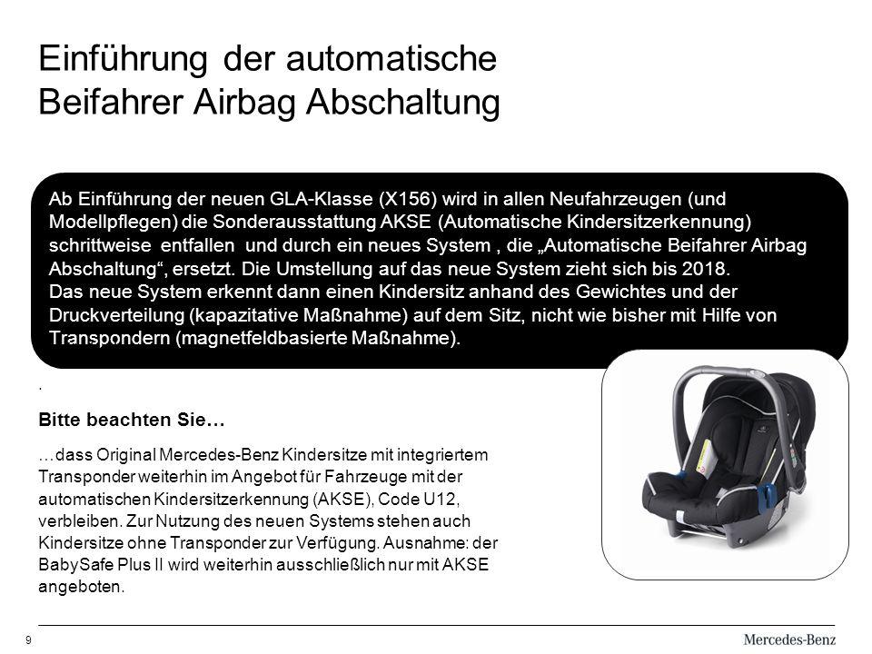 9 Ab Einführung der neuen GLA-Klasse (X156) wird in allen Neufahrzeugen (und Modellpflegen) die Sonderausstattung AKSE (Automatische Kindersitzerkennung) schrittweise entfallen und durch ein neues System, die Automatische Beifahrer Airbag Abschaltung, ersetzt.