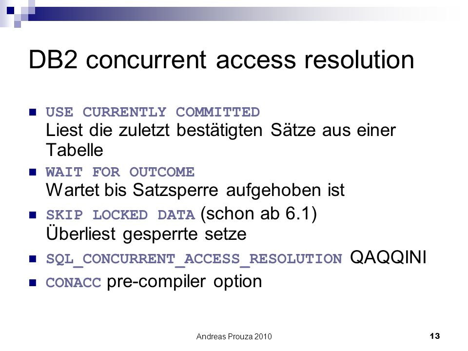 Andreas Prouza 201013 DB2 concurrent access resolution USE CURRENTLY COMMITTED Liest die zuletzt bestätigten Sätze aus einer Tabelle WAIT FOR OUTCOME Wartet bis Satzsperre aufgehoben ist SKIP LOCKED DATA (schon ab 6.1) Überliest gesperrte setze SQL_CONCURRENT_ACCESS_RESOLUTION QAQQINI CONACC pre-compiler option
