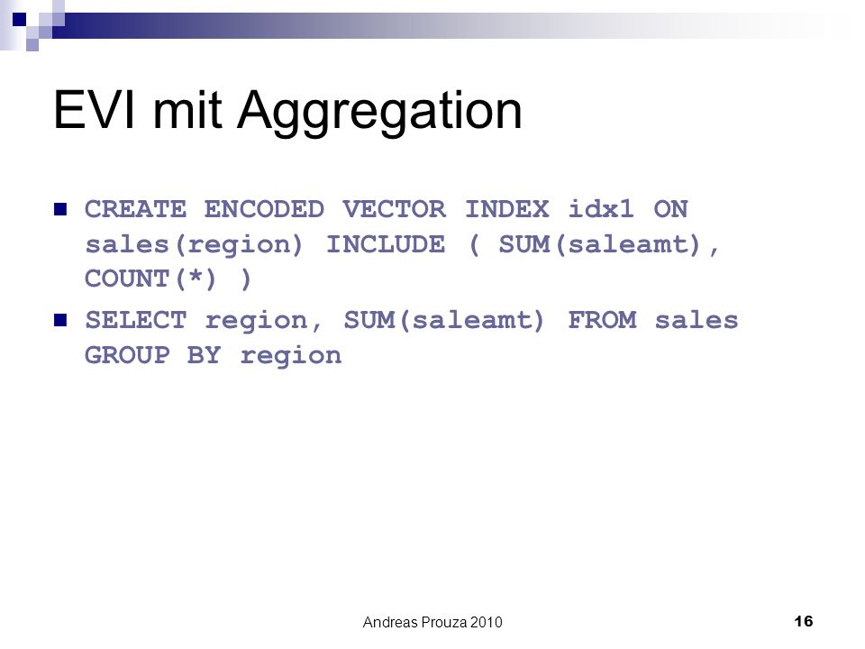 Andreas Prouza 201016 EVI mit Aggregation CREATE ENCODED VECTOR INDEX idx1 ON sales(region) INCLUDE ( SUM(saleamt), COUNT(*) ) SELECT region, SUM(saleamt) FROM sales GROUP BY region