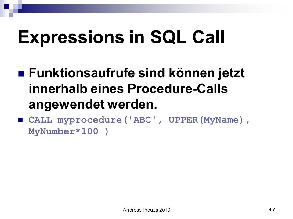 Andreas Prouza 201017 Expressions in SQL Call Funktionsaufrufe sind können jetzt innerhalb eines Procedure-Calls angewendet werden. CALL myprocedure('