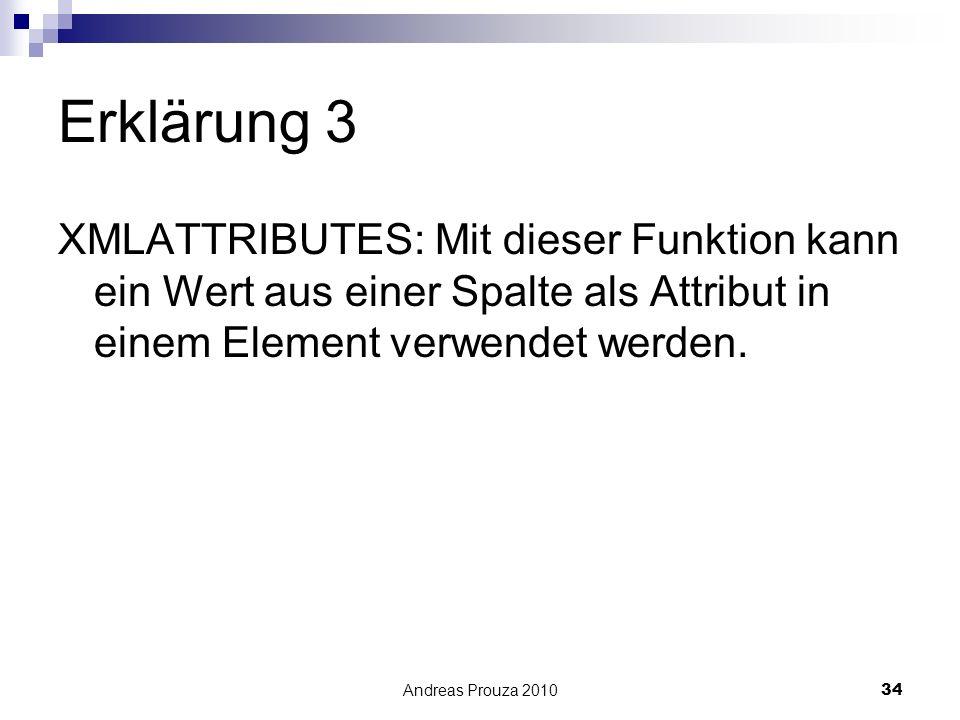 Andreas Prouza 201034 Erklärung 3 XMLATTRIBUTES: Mit dieser Funktion kann ein Wert aus einer Spalte als Attribut in einem Element verwendet werden.