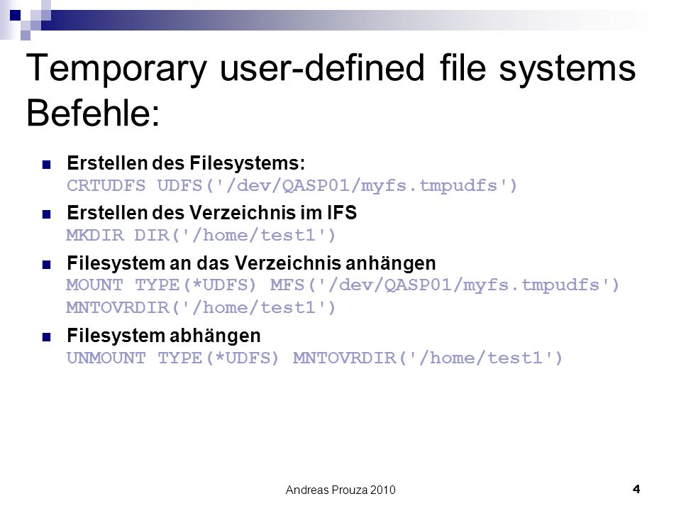 Andreas Prouza 20104 Temporary user-defined file systems Befehle: Erstellen des Filesystems: CRTUDFS UDFS( /dev/QASP01/myfs.tmpudfs ) Erstellen des Verzeichnis im IFS MKDIR DIR( /home/test1 ) Filesystem an das Verzeichnis anhängen MOUNT TYPE(*UDFS) MFS( /dev/QASP01/myfs.tmpudfs ) MNTOVRDIR( /home/test1 ) Filesystem abhängen UNMOUNT TYPE(*UDFS) MNTOVRDIR( /home/test1 )