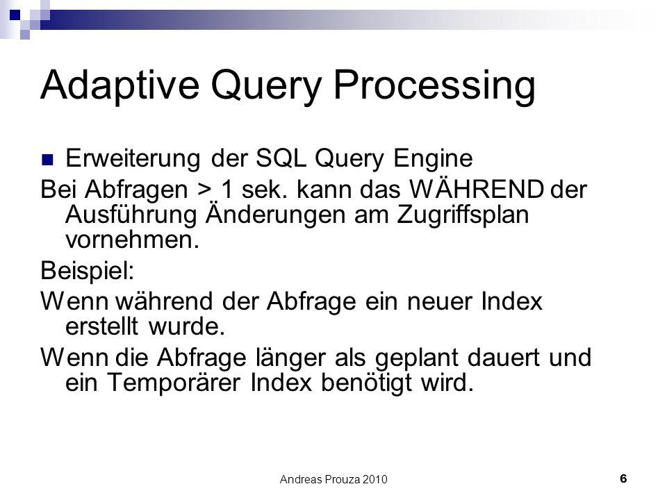 Andreas Prouza 20106 Adaptive Query Processing Erweiterung der SQL Query Engine Bei Abfragen > 1 sek. kann das WÄHREND der Ausführung Änderungen am Zu