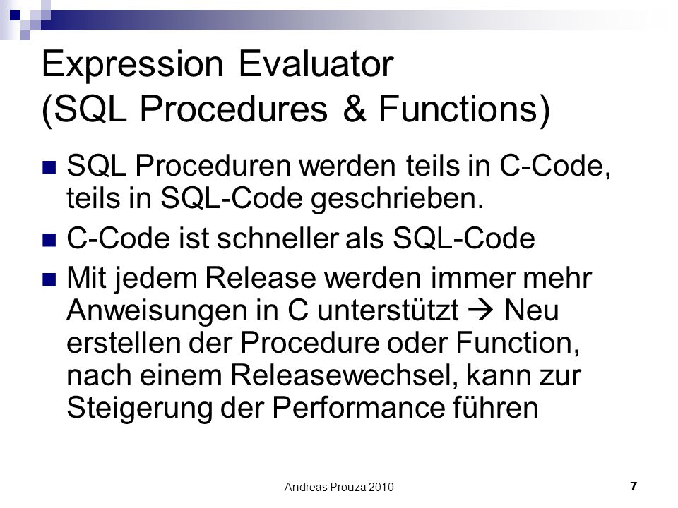 Andreas Prouza 20107 Expression Evaluator (SQL Procedures & Functions) SQL Proceduren werden teils in C-Code, teils in SQL-Code geschrieben.