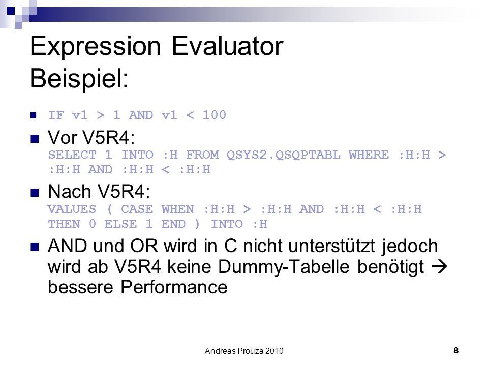 Andreas Prouza 20108 Expression Evaluator Beispiel: IF v1 > 1 AND v1 < 100 Vor V5R4: SELECT 1 INTO :H FROM QSYS2.QSQPTABL WHERE :H:H > :H:H AND :H:H < :H:H Nach V5R4: VALUES ( CASE WHEN :H:H > :H:H AND :H:H < :H:H THEN 0 ELSE 1 END ) INTO :H AND und OR wird in C nicht unterstützt jedoch wird ab V5R4 keine Dummy-Tabelle benötigt bessere Performance