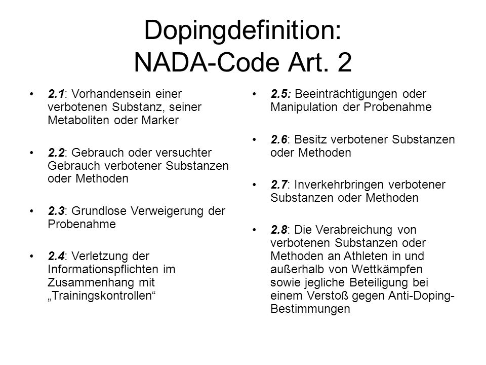 Dopingdefinition: NADA-Code Art. 2 2.1: Vorhandensein einer verbotenen Substanz, seiner Metaboliten oder Marker 2.2: Gebrauch oder versuchter Gebrauch