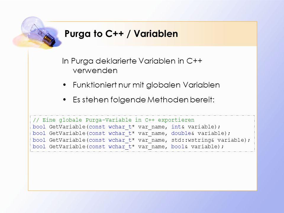 Purga to C++ / Variablen In Purga deklarierte Variablen in C++ verwenden Funktioniert nur mit globalen Variablen Es stehen folgende Methoden bereit: // Eine globale Purga-Variable in C++ exportieren bool GetVariable(const wchar_t* var_name, int& variable); bool GetVariable(const wchar_t* var_name, double& variable); bool GetVariable(const wchar_t* var_name, std::wstring& variable); bool GetVariable(const wchar_t* var_name, bool& variable);