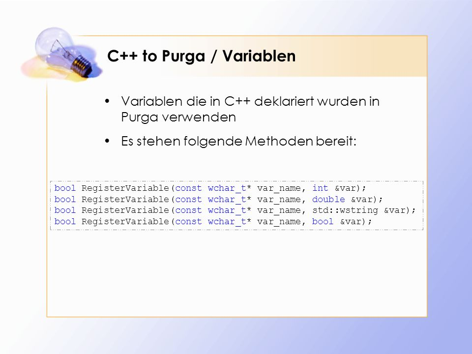C++ to Purga / Variablen Variablen die in C++ deklariert wurden in Purga verwenden Es stehen folgende Methoden bereit: bool RegisterVariable(const wchar_t* var_name, int &var); bool RegisterVariable(const wchar_t* var_name, double &var); bool RegisterVariable(const wchar_t* var_name, std::wstring &var); bool RegisterVariable(const wchar_t* var_name, bool &var);