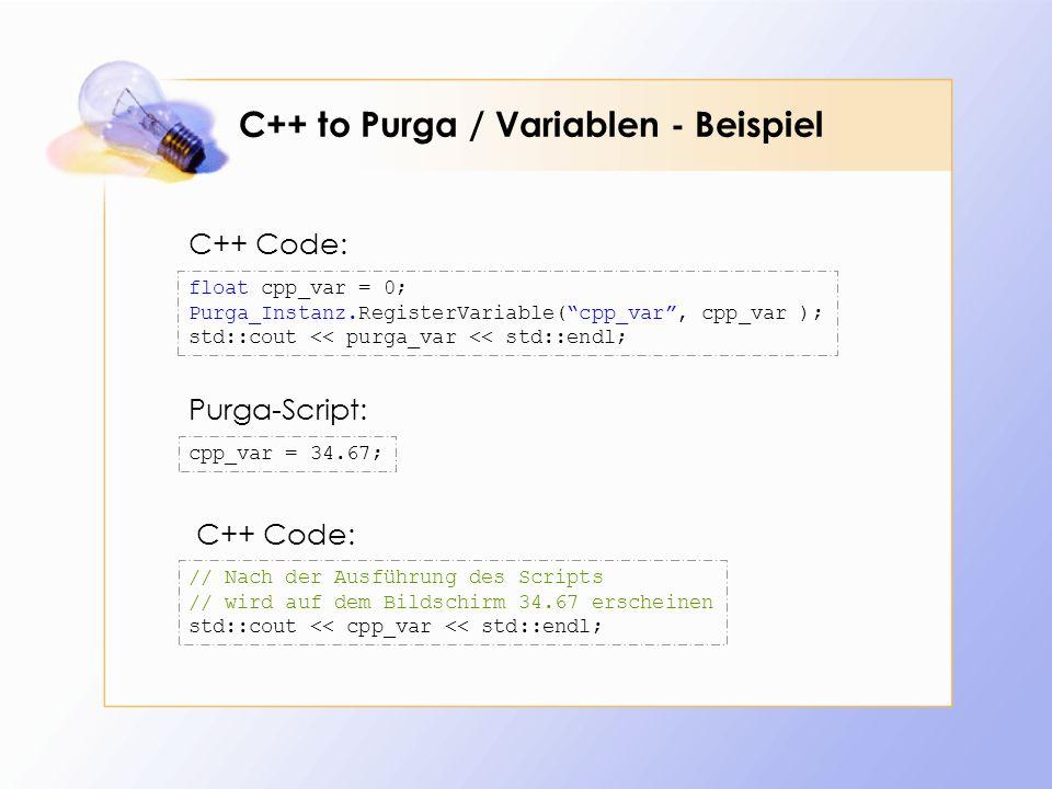C++ to Purga / Variablen - Beispiel float cpp_var = 0; Purga_Instanz.RegisterVariable(cpp_var, cpp_var ); std::cout << purga_var << std::endl; cpp_var = 34.67; C++ Code: Purga-Script: // Nach der Ausführung des Scripts // wird auf dem Bildschirm 34.67 erscheinen std::cout << cpp_var << std::endl; C++ Code: