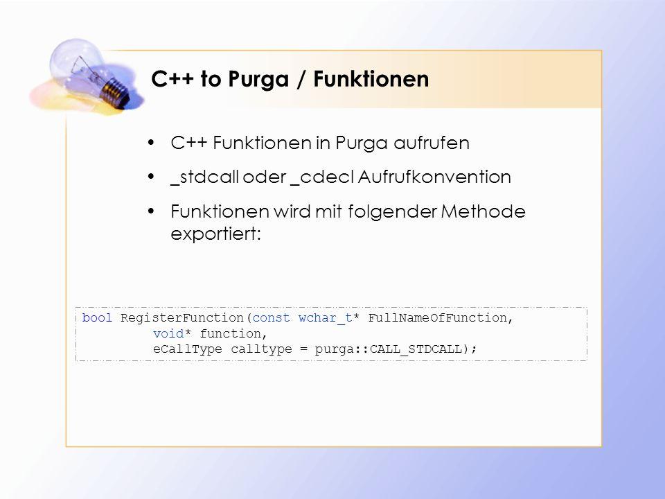 C++ to Purga / Funktionen C++ Funktionen in Purga aufrufen _stdcall oder _cdecl Aufrufkonvention Funktionen wird mit folgender Methode exportiert: bool RegisterFunction(const wchar_t* FullNameOfFunction, void* function, eCallType calltype = purga::CALL_STDCALL);