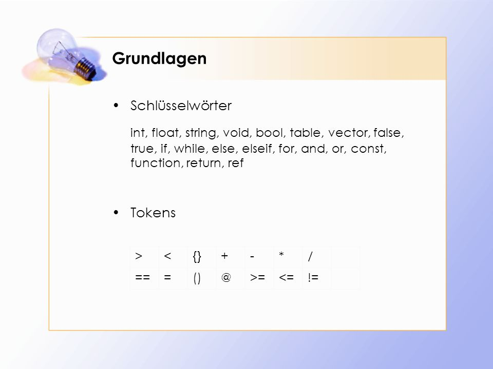 Grundlagen Schlüsselwörter int, float, string, void, bool, table, vector, false, true, if, while, else, elseif, for, and, or, const, function, return, ref Tokens ><{}+-*/ ===()@>=<=!=