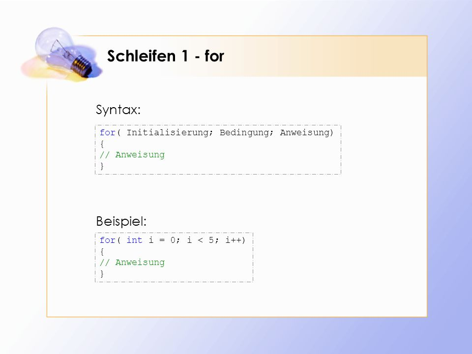 Schleifen 1 - for for( int i = 0; i < 5; i++) { // Anweisung } for( Initialisierung; Bedingung; Anweisung) { // Anweisung } Beispiel: Syntax: