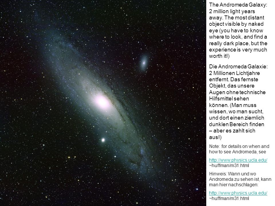 The Andromeda Galaxy: 2 million light years away. The most distant object visible by naked eye (you have to know where to look, and find a really dark