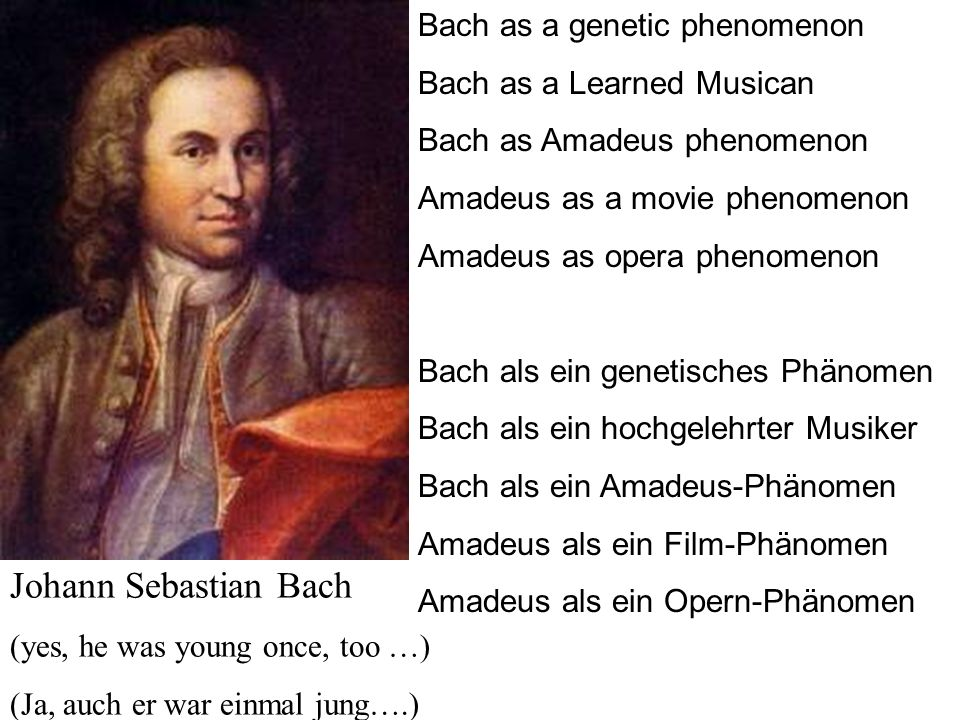 Johann Sebastian Bach (yes, he was young once, too …) (Ja, auch er war einmal jung….) Bach as a genetic phenomenon Bach as a Learned Musican Bach as A