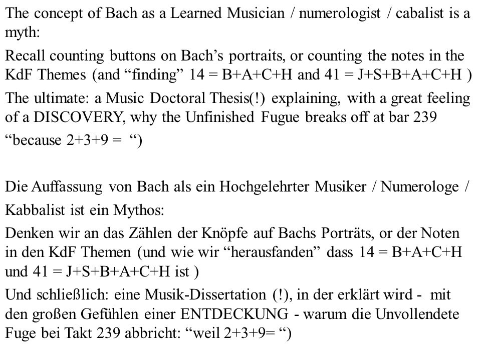The concept of Bach as a Learned Musician / numerologist / cabalist is a myth: Recall counting buttons on Bachs portraits, or counting the notes in th