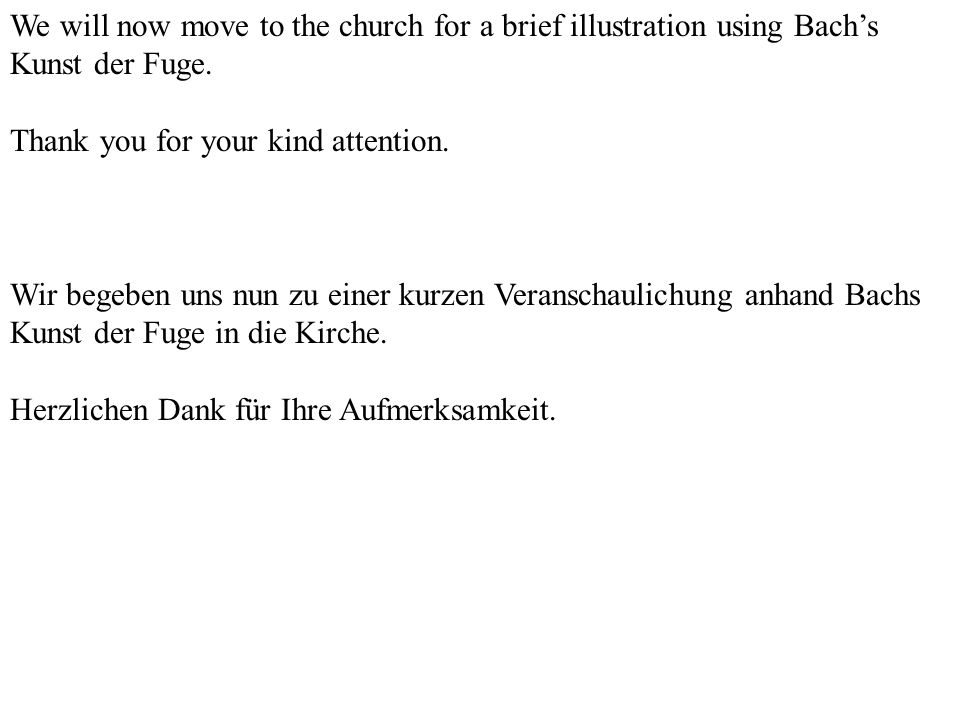 We will now move to the church for a brief illustration using Bachs Kunst der Fuge. Thank you for your kind attention. Wir begeben uns nun zu einer ku