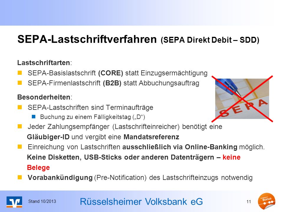 Rüsselsheimer Volksbank eG SEPA-Lastschriftverfahren (SEPA Direkt Debit – SDD) Lastschriftarten: SEPA-Basislastschrift (CORE) statt Einzugsermächtigung SEPA-Firmenlastschrift (B2B) statt Abbuchungsauftrag Besonderheiten: SEPA-Lastschriften sind Terminaufträge Buchung zu einem Fälligkeitstag (D) Jeder Zahlungsempfänger (Lastschrifteinreicher) benötigt eine Gläubiger-ID und vergibt eine Mandatsreferenz Einreichung von Lastschriften ausschließlich via Online-Banking möglich.