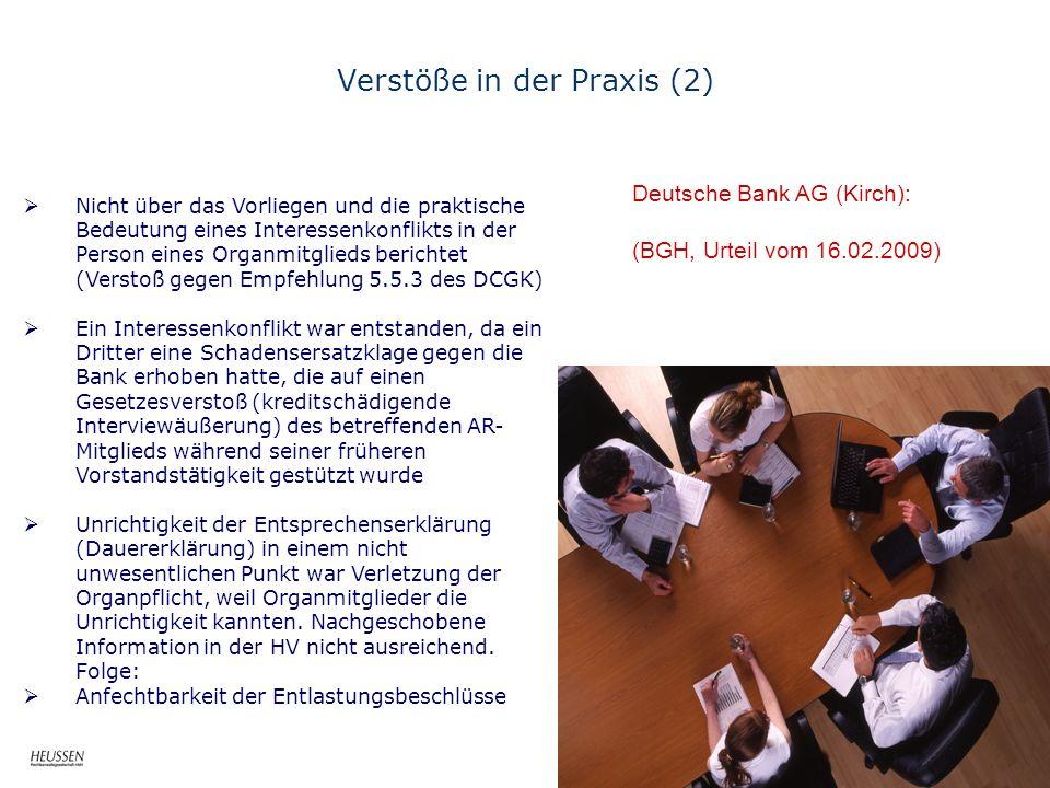 Verstöße in der Praxis (2) Deutsche Bank AG (Kirch): (BGH, Urteil vom 16.02.2009) Nicht über das Vorliegen und die praktische Bedeutung eines Interessenkonflikts in der Person eines Organmitglieds berichtet (Verstoß gegen Empfehlung 5.5.3 des DCGK) Ein Interessenkonflikt war entstanden, da ein Dritter eine Schadensersatzklage gegen die Bank erhoben hatte, die auf einen Gesetzesverstoß (kreditschädigende Interviewäußerung) des betreffenden AR- Mitglieds während seiner früheren Vorstandstätigkeit gestützt wurde Unrichtigkeit der Entsprechenserklärung (Dauererklärung) in einem nicht unwesentlichen Punkt war Verletzung der Organpflicht, weil Organmitglieder die Unrichtigkeit kannten.