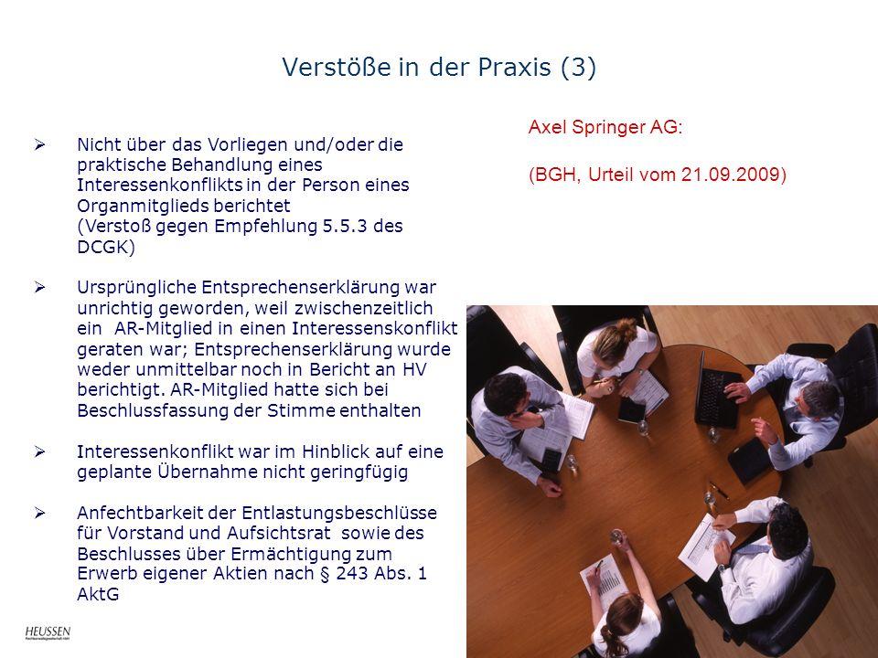 Verstöße in der Praxis (3) Axel Springer AG: (BGH, Urteil vom 21.09.2009) Nicht über das Vorliegen und/oder die praktische Behandlung eines Interessenkonflikts in der Person eines Organmitglieds berichtet (Verstoß gegen Empfehlung 5.5.3 des DCGK) Ursprüngliche Entsprechenserklärung war unrichtig geworden, weil zwischenzeitlich ein AR-Mitglied in einen Interessenskonflikt geraten war; Entsprechenserklärung wurde weder unmittelbar noch in Bericht an HV berichtigt.