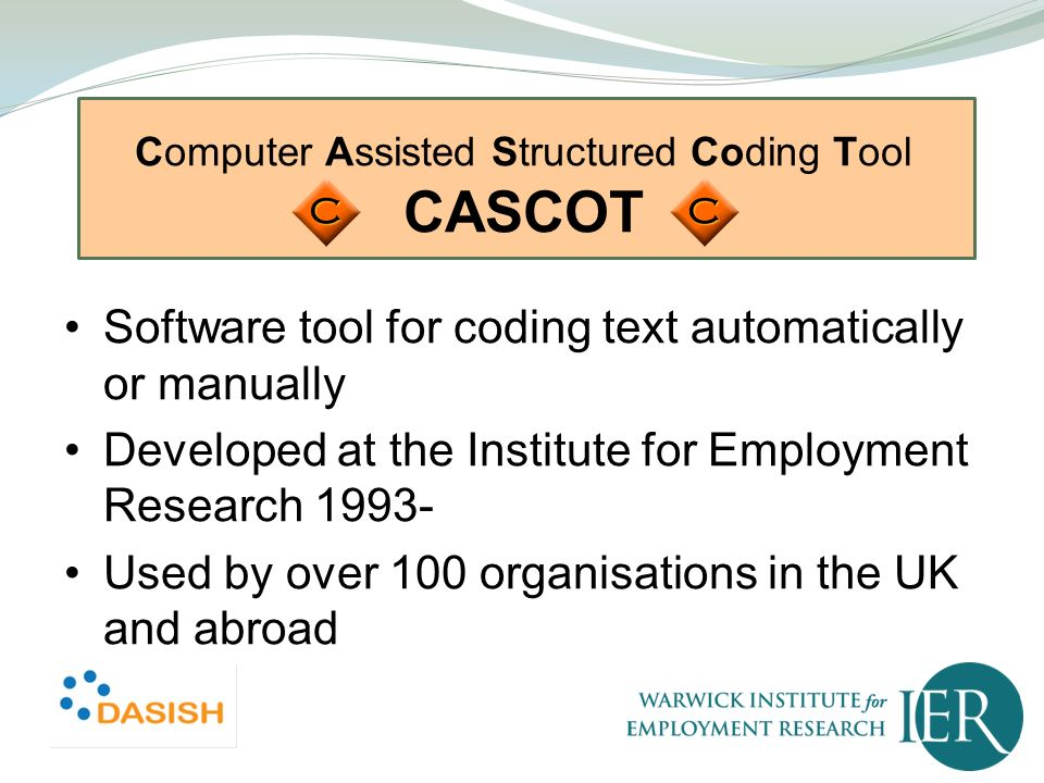 Computer Assisted Structured Coding Tool CASCOT Software tool for coding text automatically or manually Developed at the Institute for Employment Rese