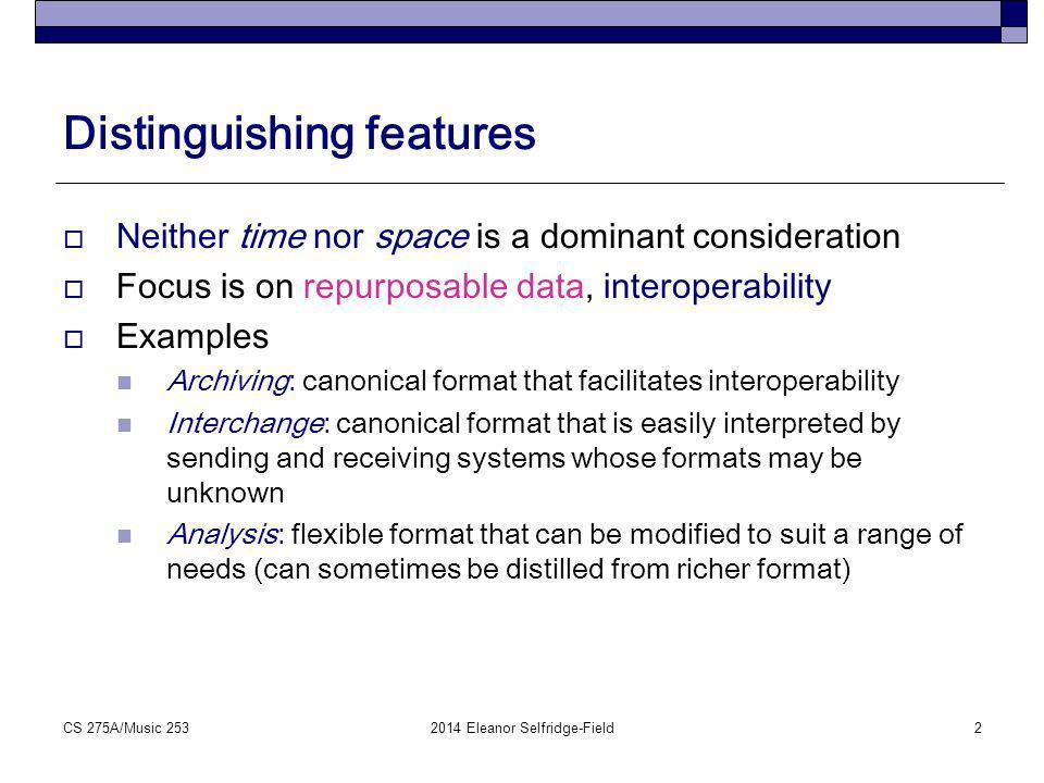 Distinguishing features Neither time nor space is a dominant consideration Environment may be extensive; focus on interoperability Examples Archiving: EsAC (monophonic), MuseData (polyphonic) Interchange: MusicXML, MEI Analysis: Humdrum Toolkit (main format = kern) CS 275A/Music 2532014 Eleanor Selfridge-Field3