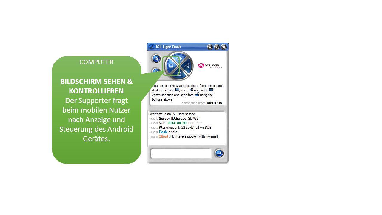 COMPUTER BILDSCHIRM SEHEN & KONTROLLIEREN Der Supporter fragt beim mobilen Nutzer nach Anzeige und Steuerung des Android Gerätes.