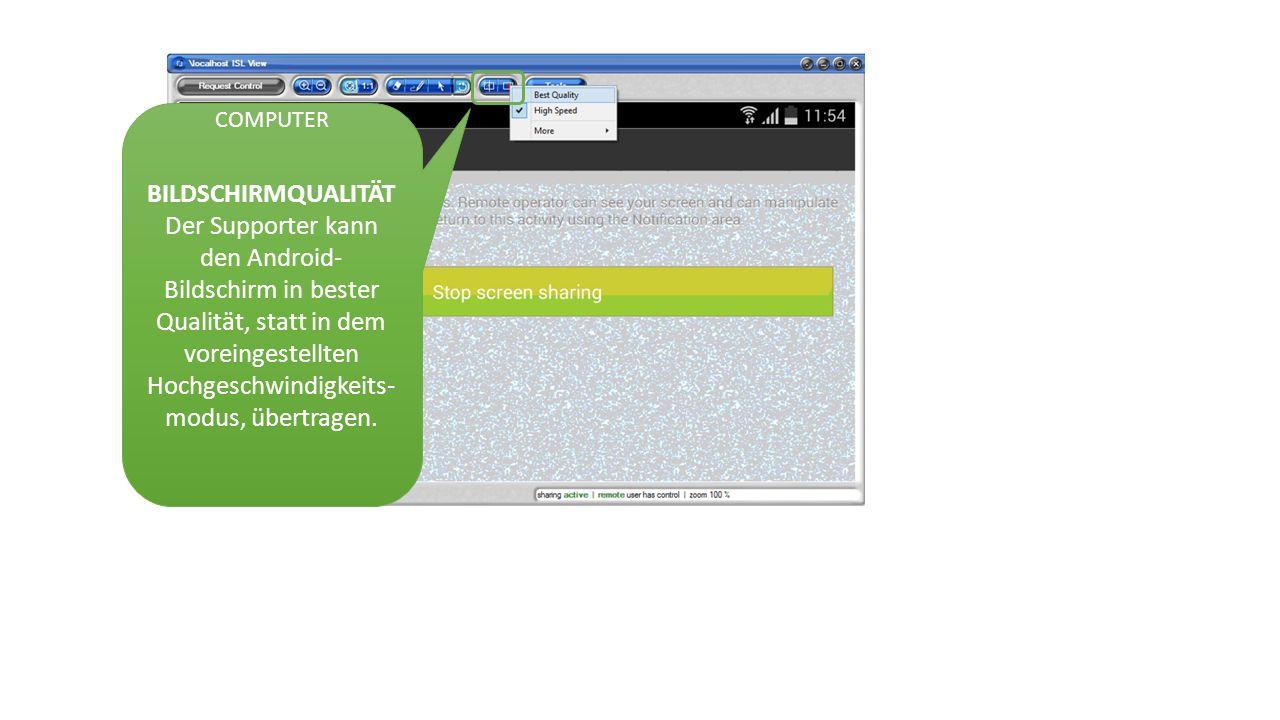 BILDSCHIRMQUALITÄT Der Supporter kann den Android- Bildschirm in bester Qualität, statt in dem voreingestellten Hochgeschwindigkeits- modus, übertragen.