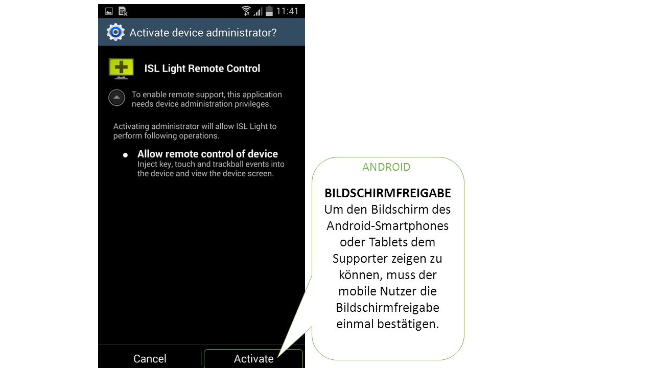 BILDSCHIRMFREIGABE Um den Bildschirm des Android-Smartphones oder Tablets dem Supporter zeigen zu können, muss der mobile Nutzer die Bildschirmfreigabe einmal bestätigen.