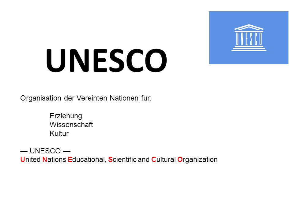 UNESCO Organisation der Vereinten Nationen für: Erziehung Wissenschaft Kultur UNESCO United Nations Educational, Scientific and Cultural Organization