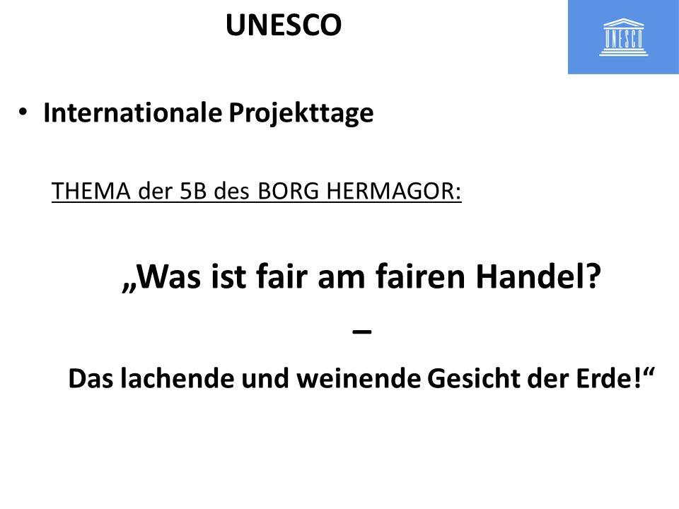 Internationale Projekttage THEMA der 5B des BORG HERMAGOR: Was ist fair am fairen Handel? – Das lachende und weinende Gesicht der Erde! UNESCO