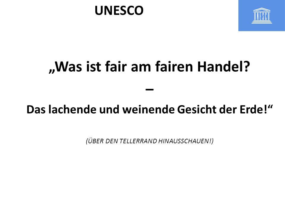 Was ist fair am fairen Handel? – Das lachende und weinende Gesicht der Erde! (ÜBER DEN TELLERRAND HINAUSSCHAUEN!) UNESCO