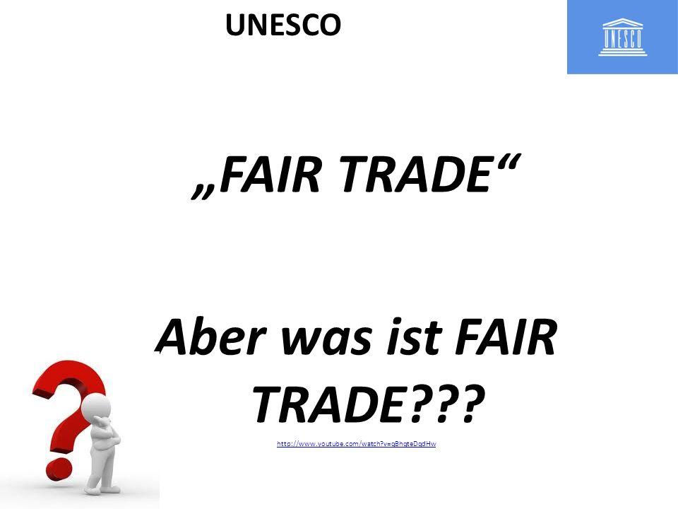 FAIR TRADE Aber was ist FAIR TRADE??? http://www.youtube.com/watch?v=qBhqteDqdHw UNESCO