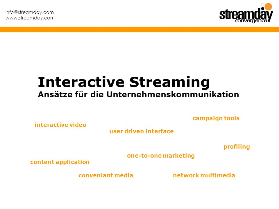 info@streamday.com www.streamday.com Interactive Streaming Ansätze für die Unternehmenskommunikation conveniant media profiling campaign tools interactive video one-to-one marketing content application network multimedia user driven interface