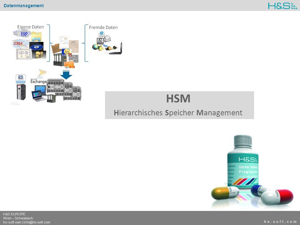 hs-soft.com H&S EUROPE Wien – Schwabach hs-soft.com | info@hs-soft.com Datenmanagement hs-soft.com H&S EUROPE Wien – Schwabach hs-soft.com | info@hs-soft.com HSM Hierarchisches Speicher Management - Alle Files in Laufwerk H älter 3 Jahre - Alle Mails älter 6 Monate - Alle Files in Laufwerk privat älter 1 Jahr Single InstanceAufbewahrungszeitAufbewahrungsortLifecycle