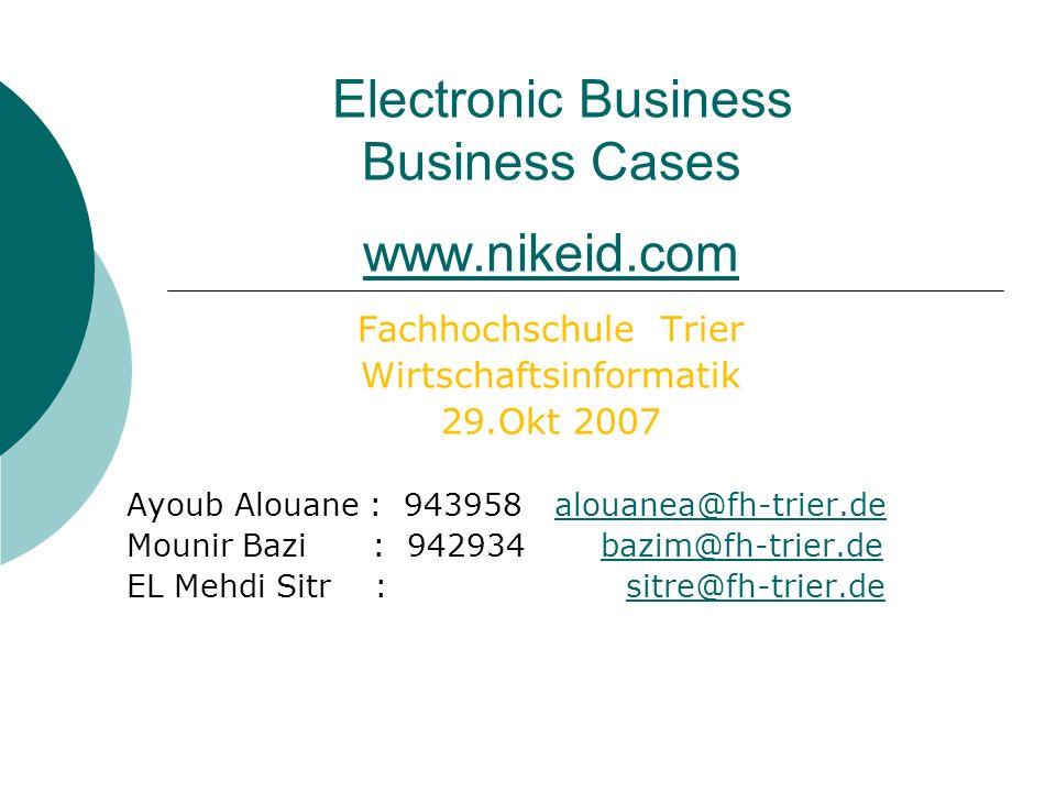 Electronic Business Business Cases www.nikeid.com www.nikeid.com Fachhochschule Trier Wirtschaftsinformatik 29.Okt 2007 Ayoub Alouane : 943958 alouanea@fh-trier.dealouanea@fh-trier.de Mounir Bazi : 942934 bazim@fh-trier.debazim@fh-trier.de EL Mehdi Sitr : sitre@fh-trier.desitre@fh-trier.de