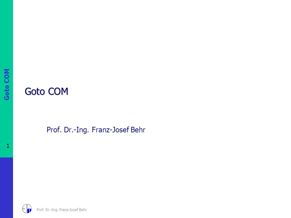 Goto COM 1 Prof. Dr.-Ing. Franz-Josef Behr Goto COM Prof. Dr.-Ing. Franz-Josef Behr