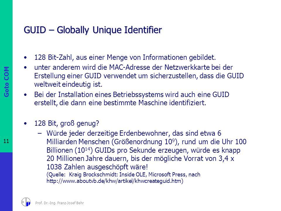 Goto COM 11 Prof. Dr.-Ing. Franz-Josef Behr GUID – Globally Unique Identifier 128 Bit-Zahl, aus einer Menge von Informationen gebildet. unter anderem