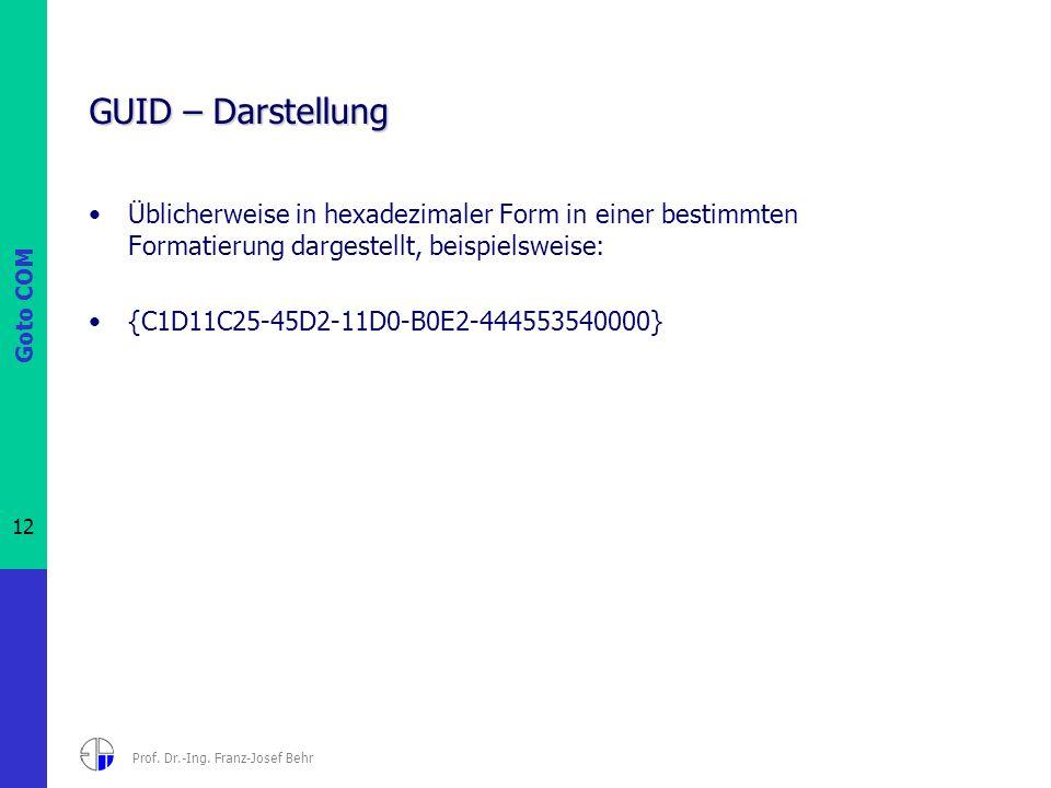 Goto COM 12 Prof. Dr.-Ing. Franz-Josef Behr GUID – Darstellung Üblicherweise in hexadezimaler Form in einer bestimmten Formatierung dargestellt, beisp