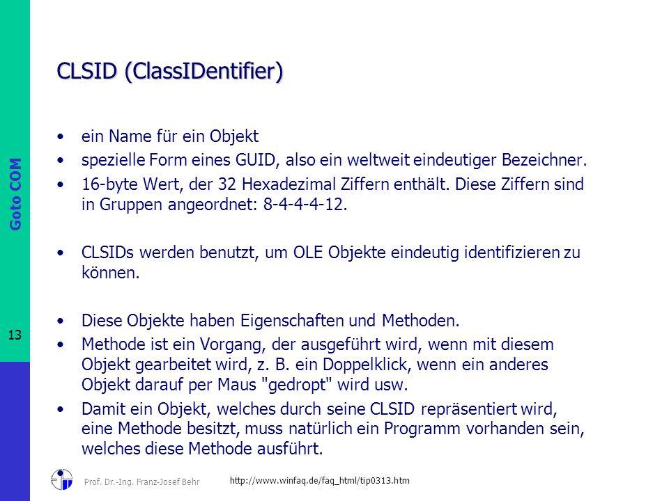 Goto COM 13 Prof. Dr.-Ing. Franz-Josef Behr CLSID (ClassIDentifier) ein Name für ein Objekt spezielle Form eines GUID, also ein weltweit eindeutiger B
